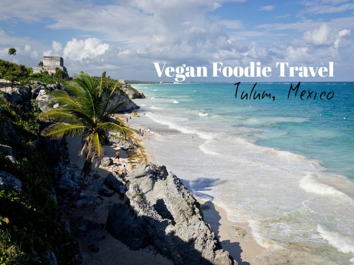 Vegan foodie Guide: Tulum, Mexico